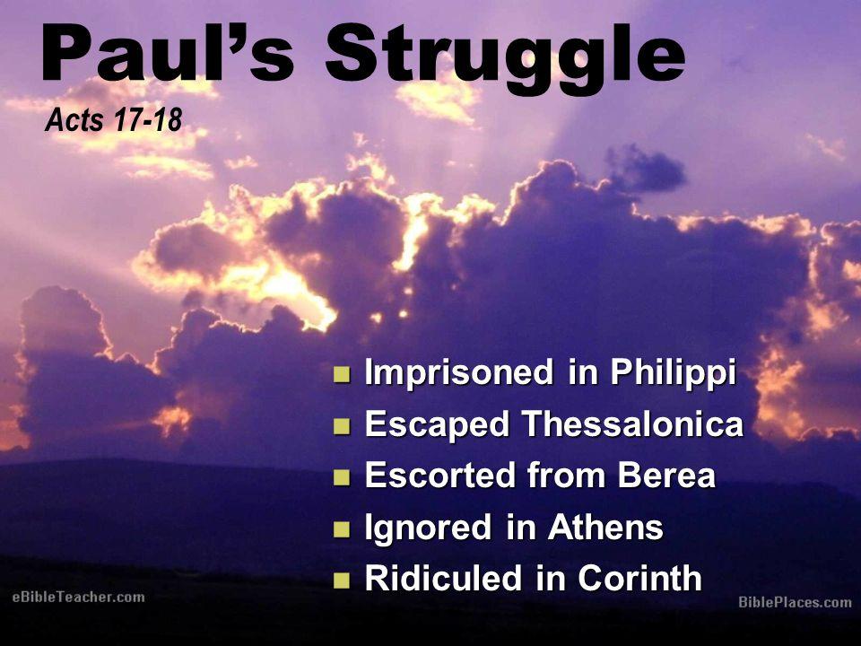 Paul's Struggle Imprisoned in Philippi Imprisoned in Philippi Escaped Thessalonica Escaped Thessalonica Escorted from Berea Escorted from Berea Ignored in Athens Ignored in Athens Ridiculed in Corinth Ridiculed in Corinth Acts 17-18
