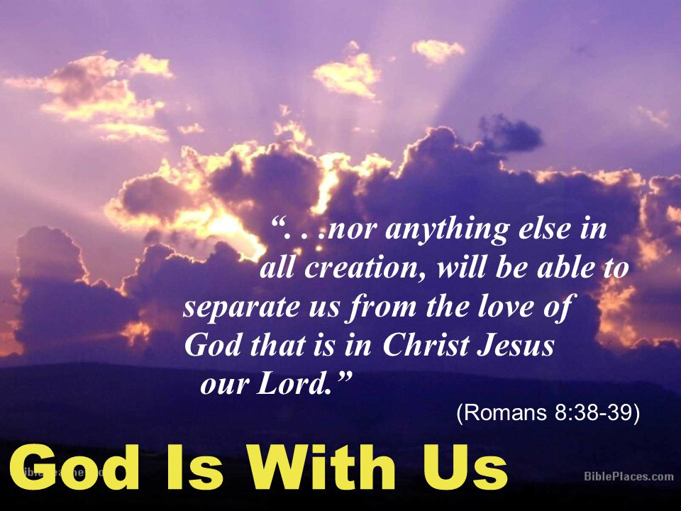 God Is With Us ...nor anything else in all creation, will be able to separate us from the love of God that is in Christ Jesus our Lord. (Romans 8:38-39)