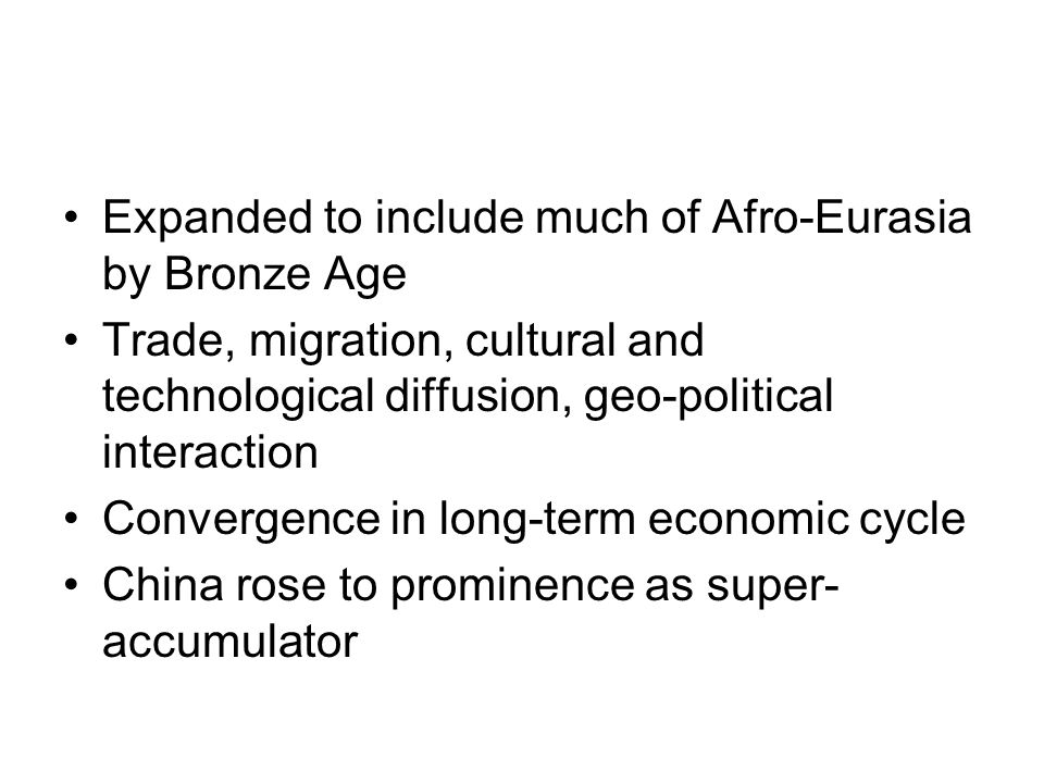 Expanded to include much of Afro-Eurasia by Bronze Age Trade, migration, cultural and technological diffusion, geo-political interaction Convergence i