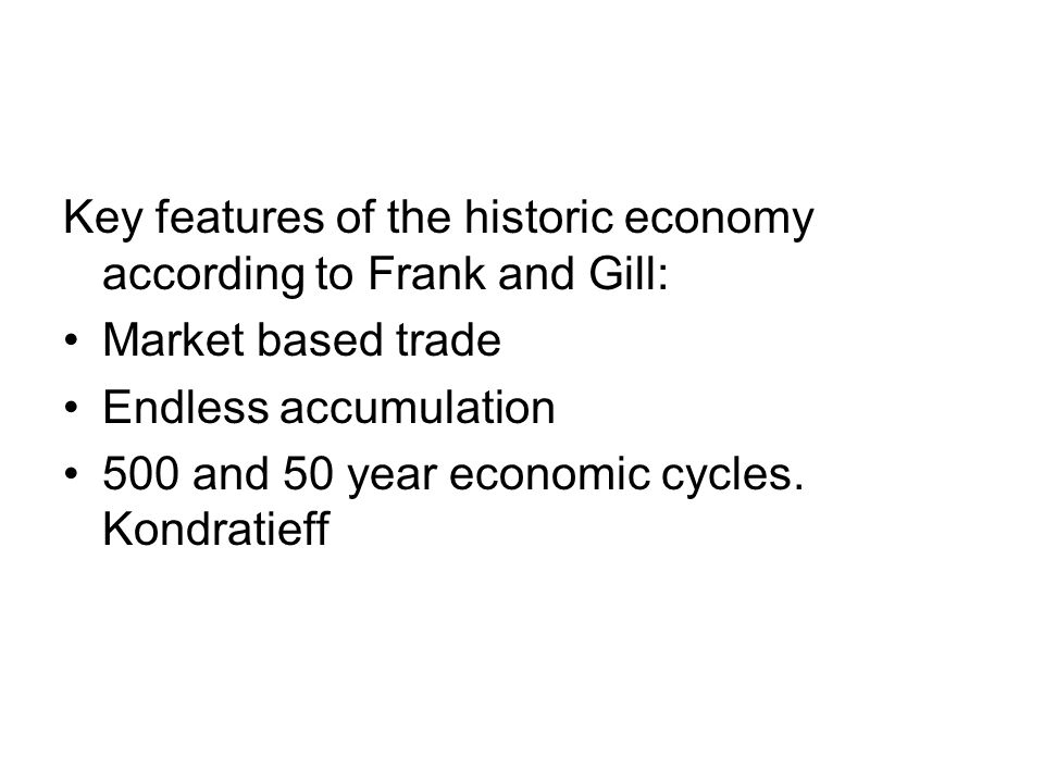 Key features of the historic economy according to Frank and Gill: Market based trade Endless accumulation 500 and 50 year economic cycles. Kondratieff