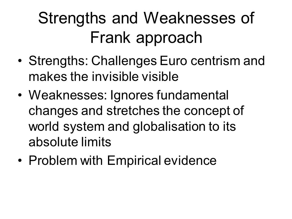 Strengths and Weaknesses of Frank approach Strengths: Challenges Euro centrism and makes the invisible visible Weaknesses: Ignores fundamental changes