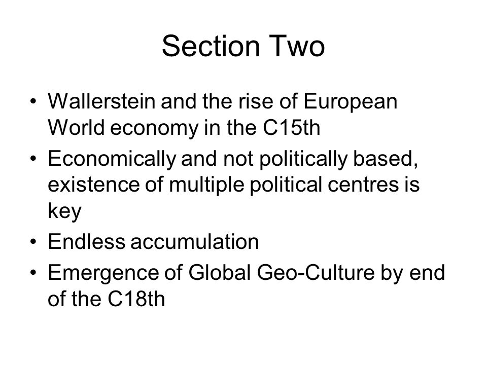 Section Two Wallerstein and the rise of European World economy in the C15th Economically and not politically based, existence of multiple political ce