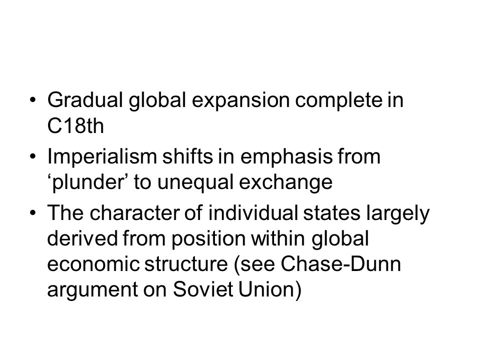 Gradual global expansion complete in C18th Imperialism shifts in emphasis from 'plunder' to unequal exchange The character of individual states largel
