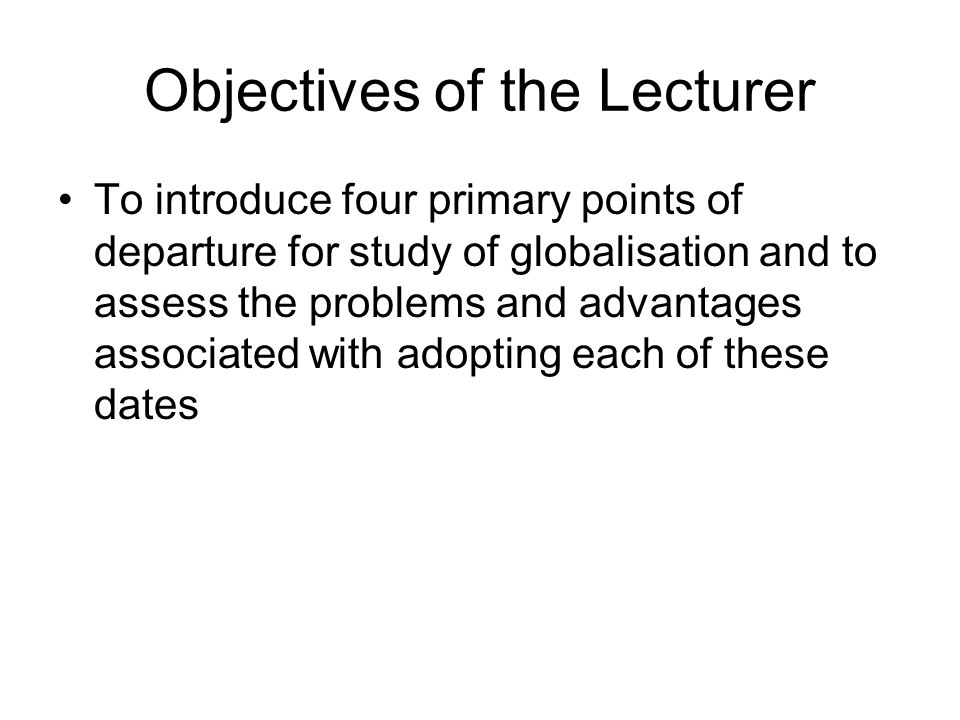 Objectives of the Lecturer To introduce four primary points of departure for study of globalisation and to assess the problems and advantages associat
