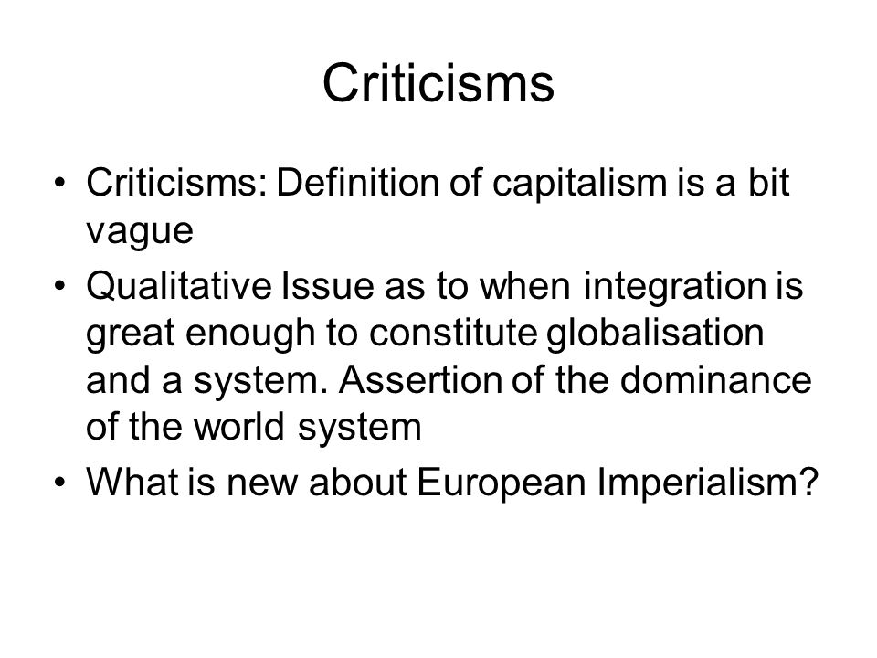 Criticisms Criticisms: Definition of capitalism is a bit vague Qualitative Issue as to when integration is great enough to constitute globalisation an