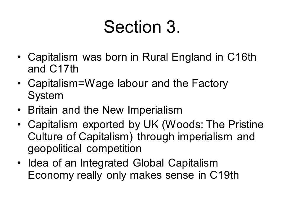 Section 3. Capitalism was born in Rural England in C16th and C17th Capitalism=Wage labour and the Factory System Britain and the New Imperialism Capit