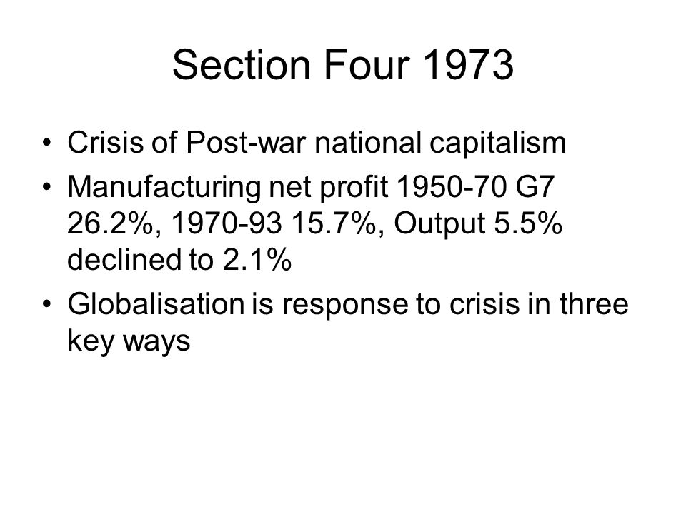 Section Four 1973 Crisis of Post-war national capitalism Manufacturing net profit 1950-70 G7 26.2%, 1970-93 15.7%, Output 5.5% declined to 2.1% Global