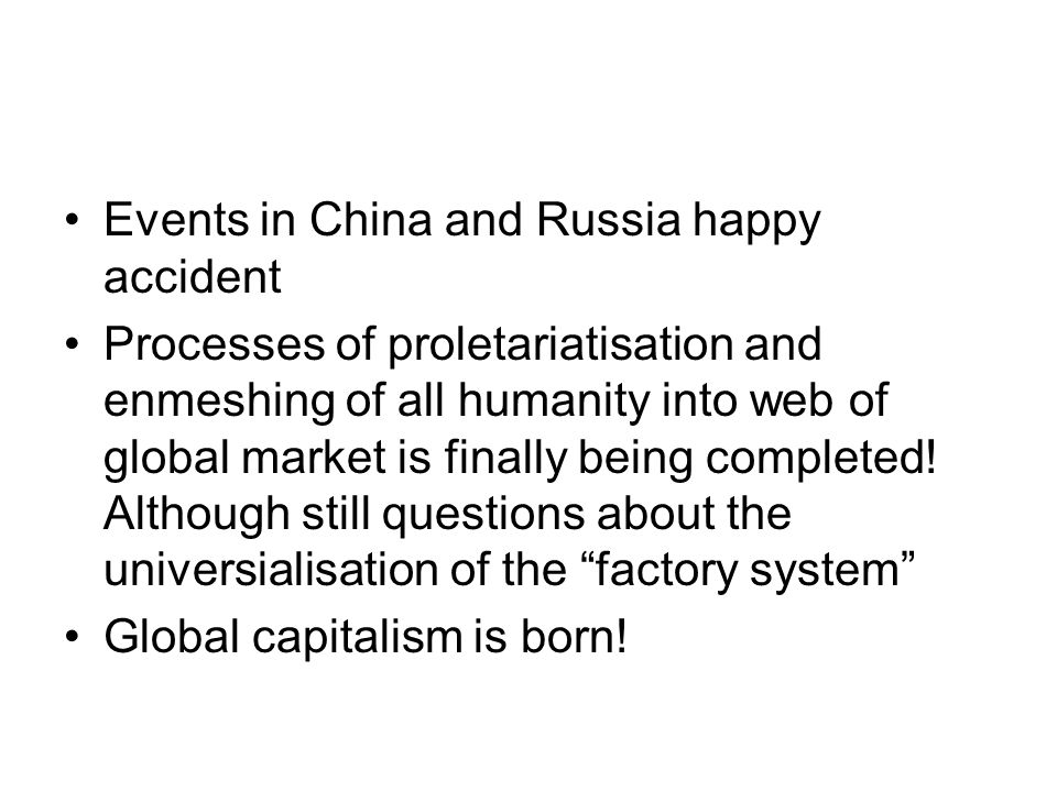 Events in China and Russia happy accident Processes of proletariatisation and enmeshing of all humanity into web of global market is finally being com