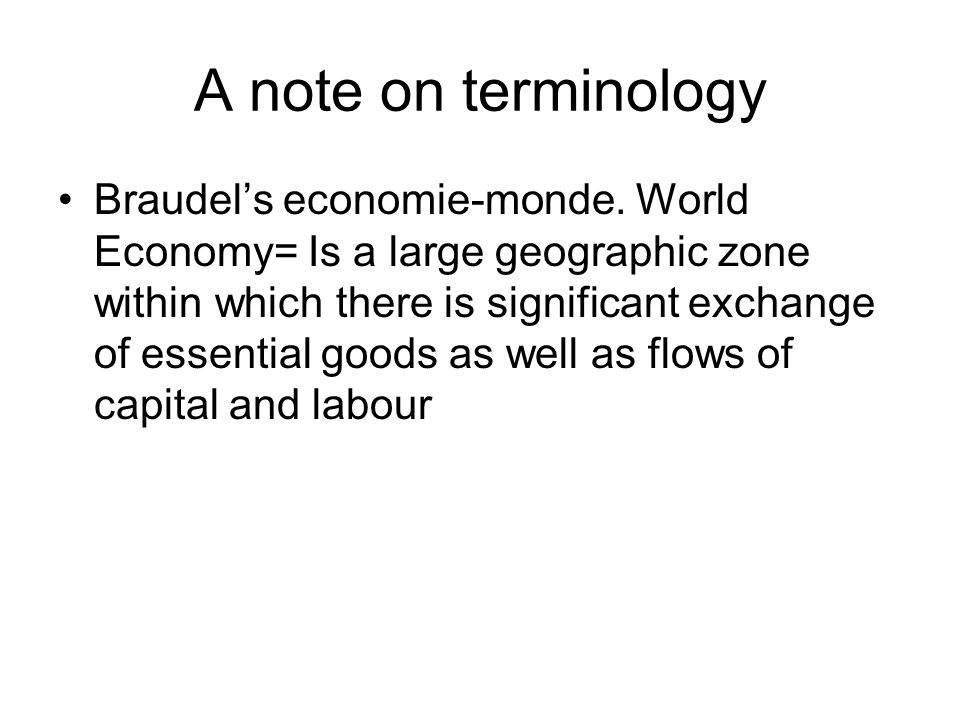 A note on terminology Braudel's economie-monde. World Economy= Is a large geographic zone within which there is significant exchange of essential good