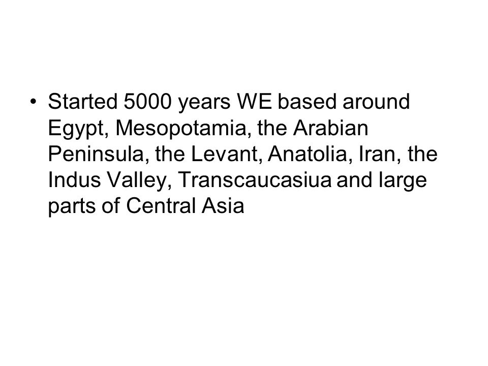 Started 5000 years WE based around Egypt, Mesopotamia, the Arabian Peninsula, the Levant, Anatolia, Iran, the Indus Valley, Transcaucasiua and large p