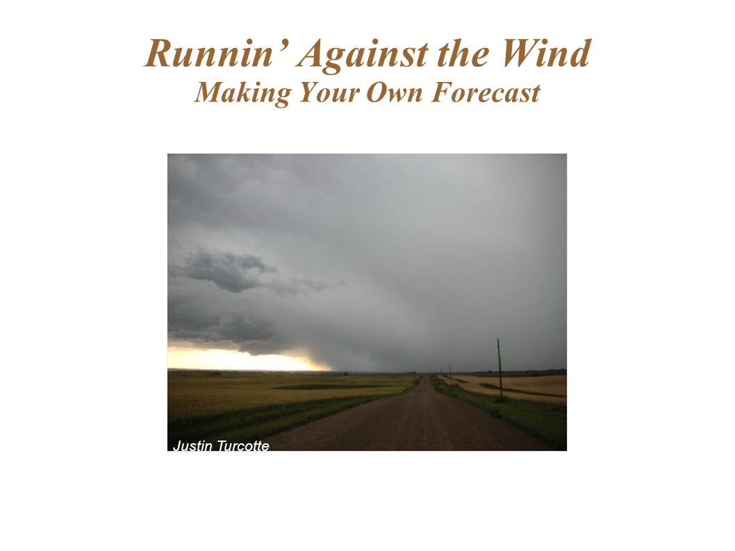 Runnin' Against the Wind Making Your Own Forecast Justin Turcotte