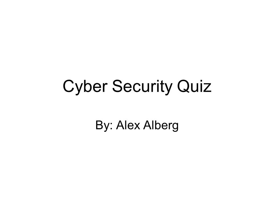 Cyber Security Quiz By: Alex Alberg