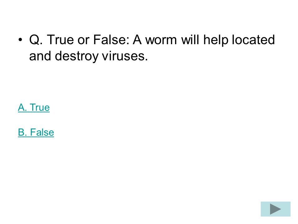 Q. True or False: A worm will help located and destroy viruses. A. True B. False