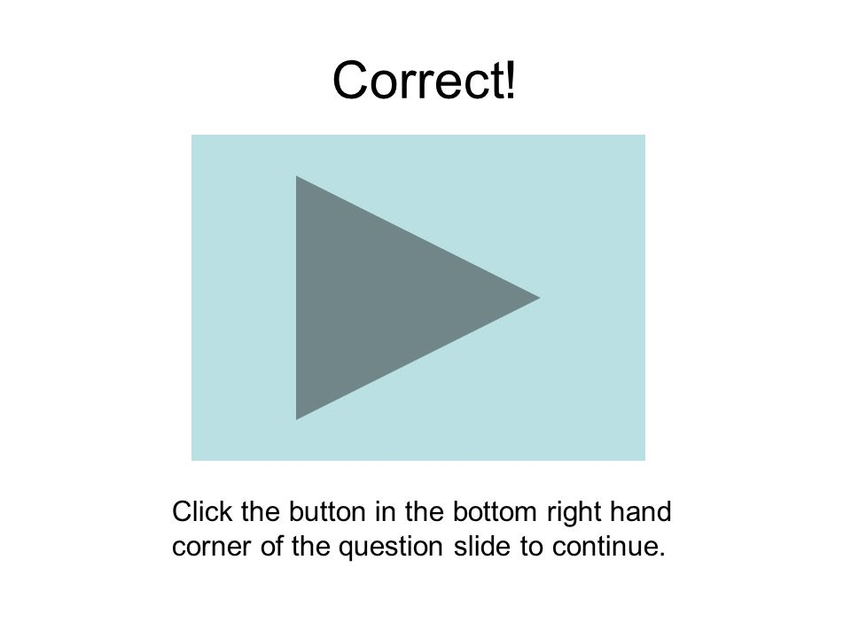 Correct! Click the button in the bottom right hand corner of the question slide to continue.