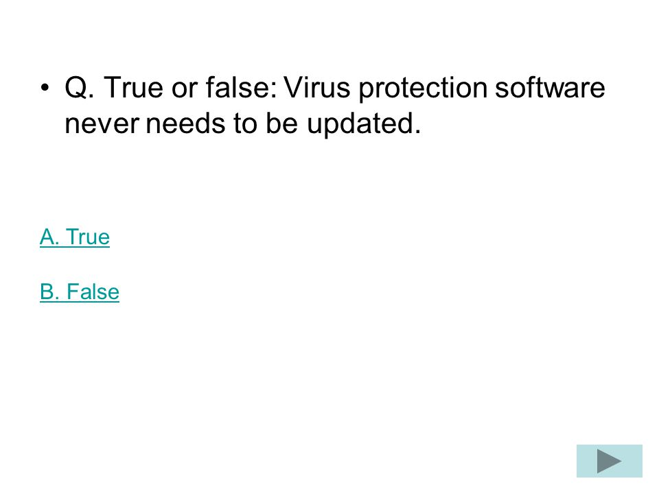 Q. True or false: Virus protection software never needs to be updated. A. True B. False