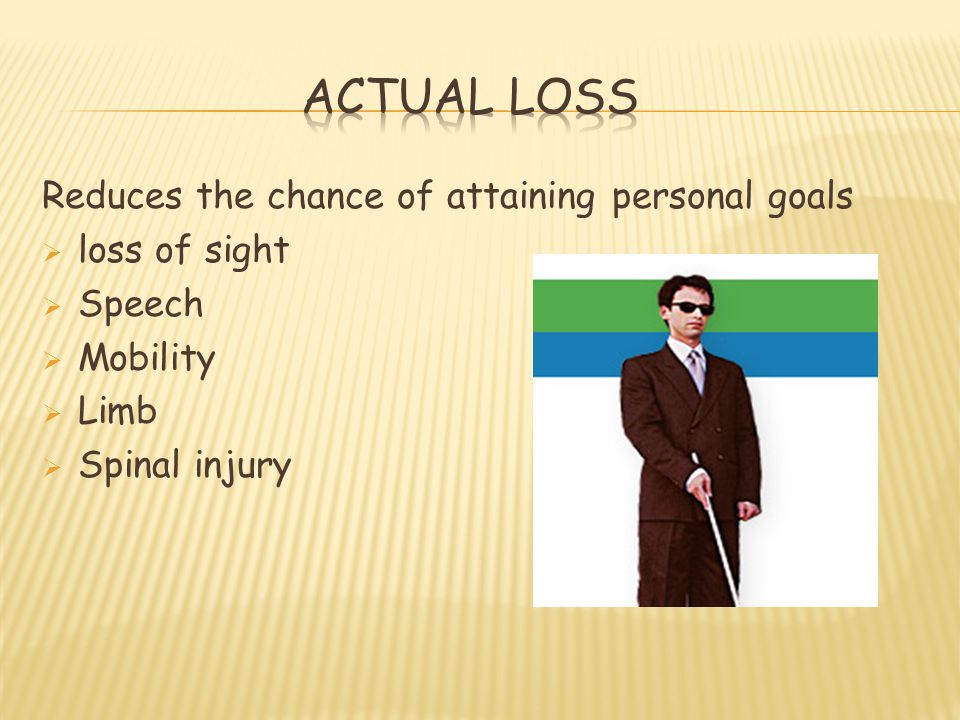 Reduces the chance of attaining personal goals  loss of sight  Speech  Mobility  Limb  Spinal injury
