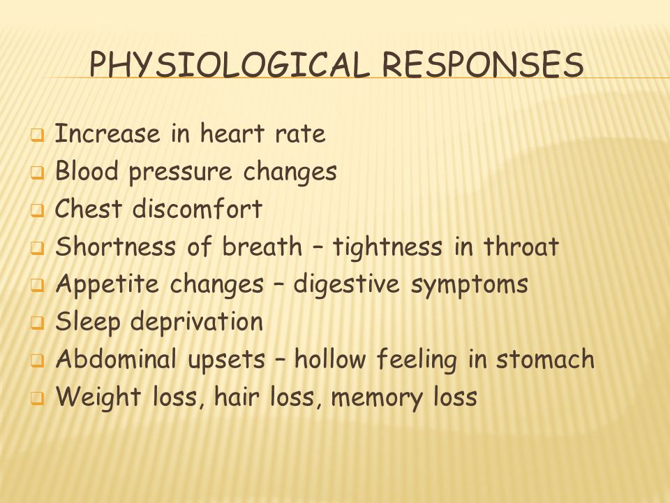 PHYSIOLOGICAL RESPONSES  Increase in heart rate  Blood pressure changes  Chest discomfort  Shortness of breath – tightness in throat  Appetite ch