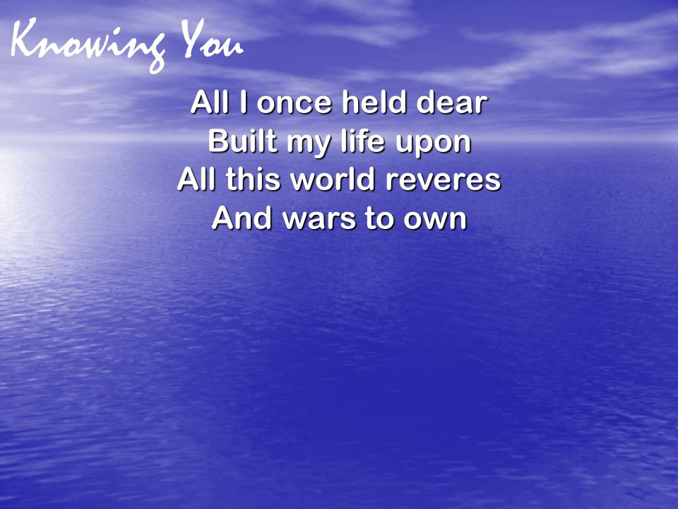 Knowing You All I once held dear Built my life upon All this world reveres And wars to own