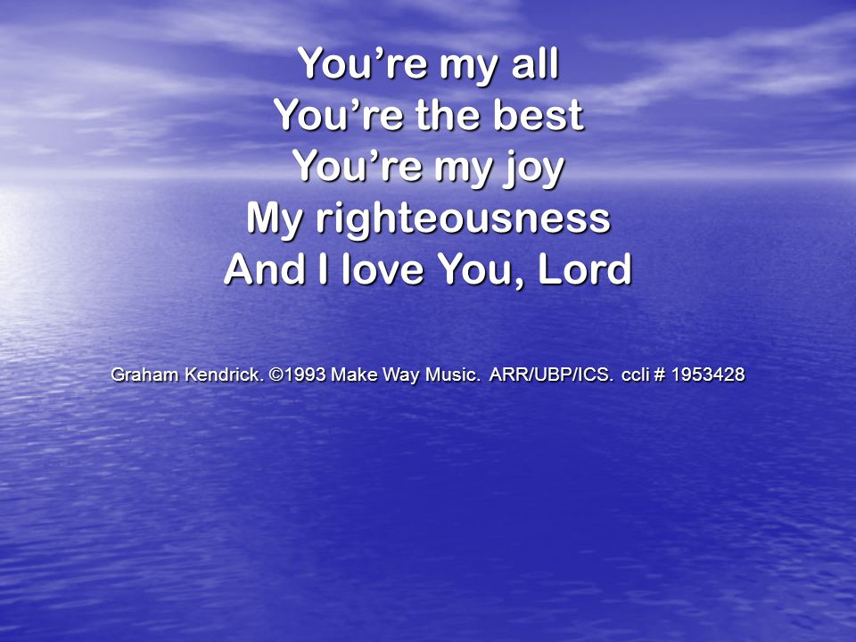 You're my all You're the best You're my joy My righteousness And I love You, Lord Graham Kendrick.