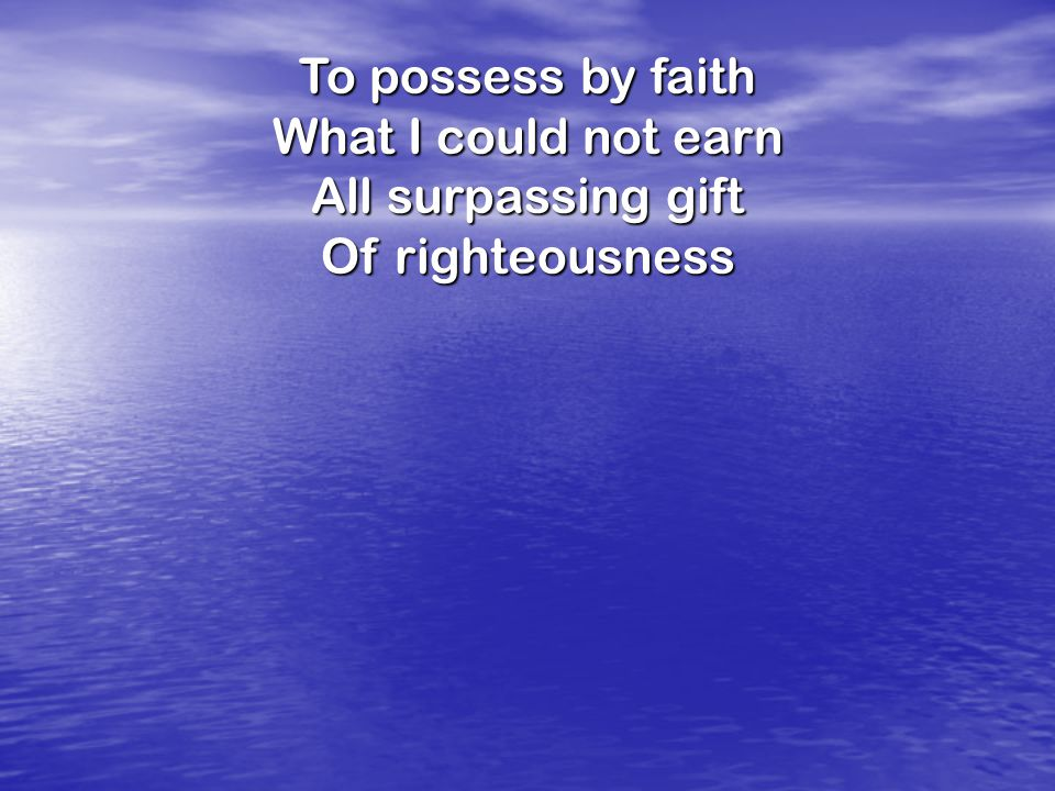 To possess by faith What I could not earn All surpassing gift Of righteousness