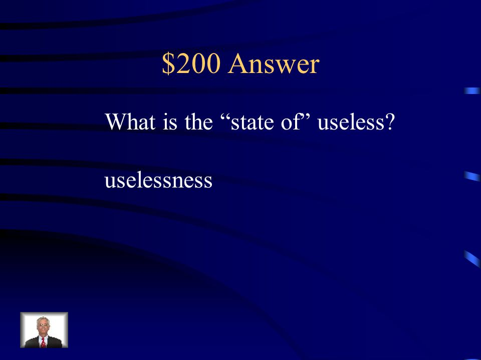 """$200 Question Suffix Knowing the meaning of the suffix -ness helps the reader know that """"useless-ness"""" is a. state of useless b. state of Kansas c. no"""