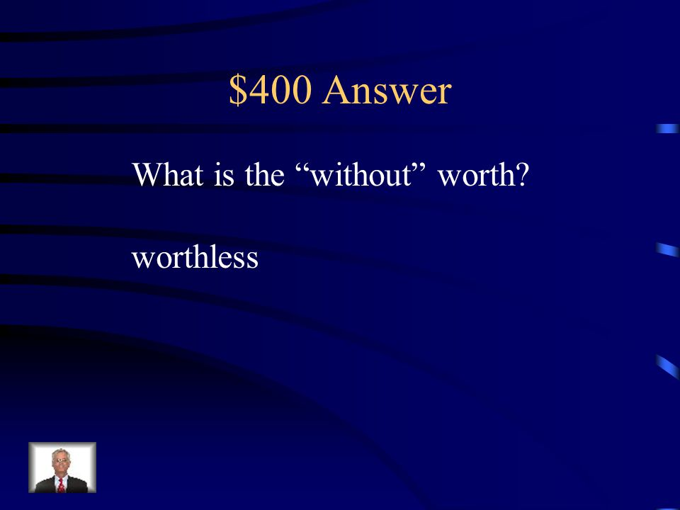 """$400 Question Suffix Knowing the meaning of the suffix -less helps the reader know that """"worthless"""" is a. very valuable b. worthy c. million dollars d"""