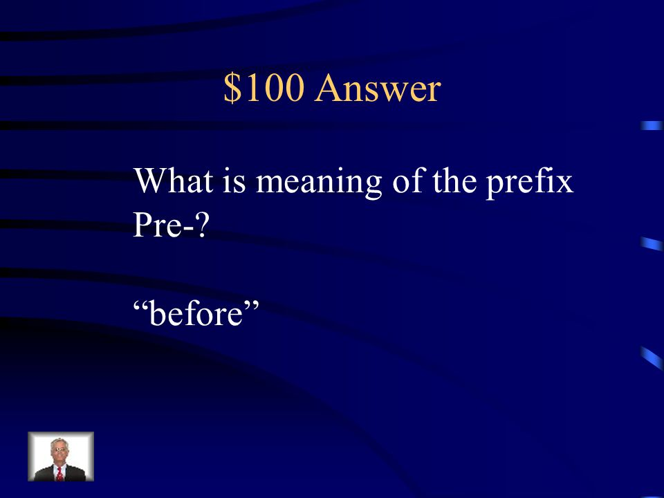 $100 Question Prefix The prefix pre- adds the meaning __________ to a word.
