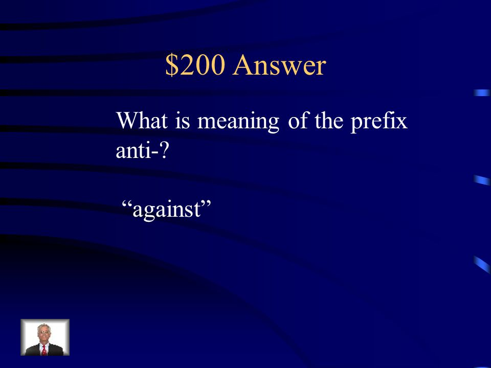 $200 Question Prefix The prefix anti- adds the meaning __________ to a word. a. before b. under c. against d. not