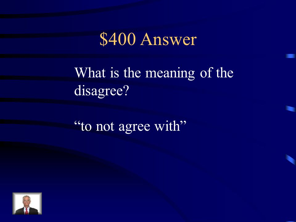 """$400 Question Prefix Knowing the meaning of the prefix dis- helps the reader know that """"disagree"""" is a. to agree with b. to like c. to not agree with"""