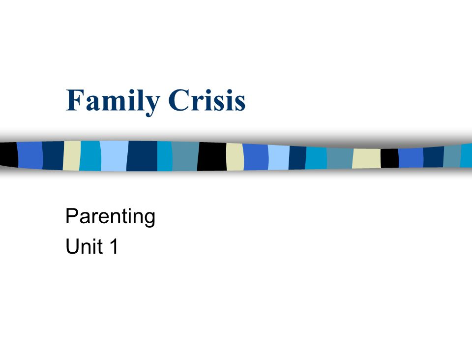 Family Crisis Parenting Unit 1