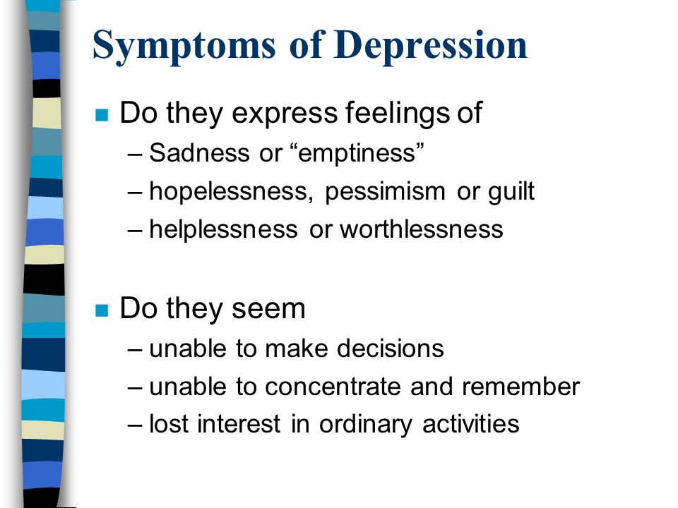 Symptoms of Depression n Do they express feelings of –Sadness or emptiness –hopelessness, pessimism or guilt –helplessness or worthlessness n Do they seem –unable to make decisions –unable to concentrate and remember –lost interest in ordinary activities