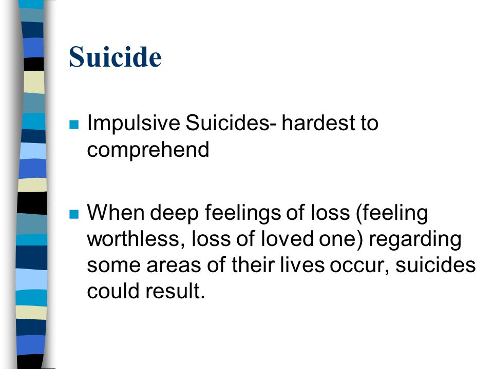 Suicide n Impulsive Suicides- hardest to comprehend n When deep feelings of loss (feeling worthless, loss of loved one) regarding some areas of their lives occur, suicides could result.