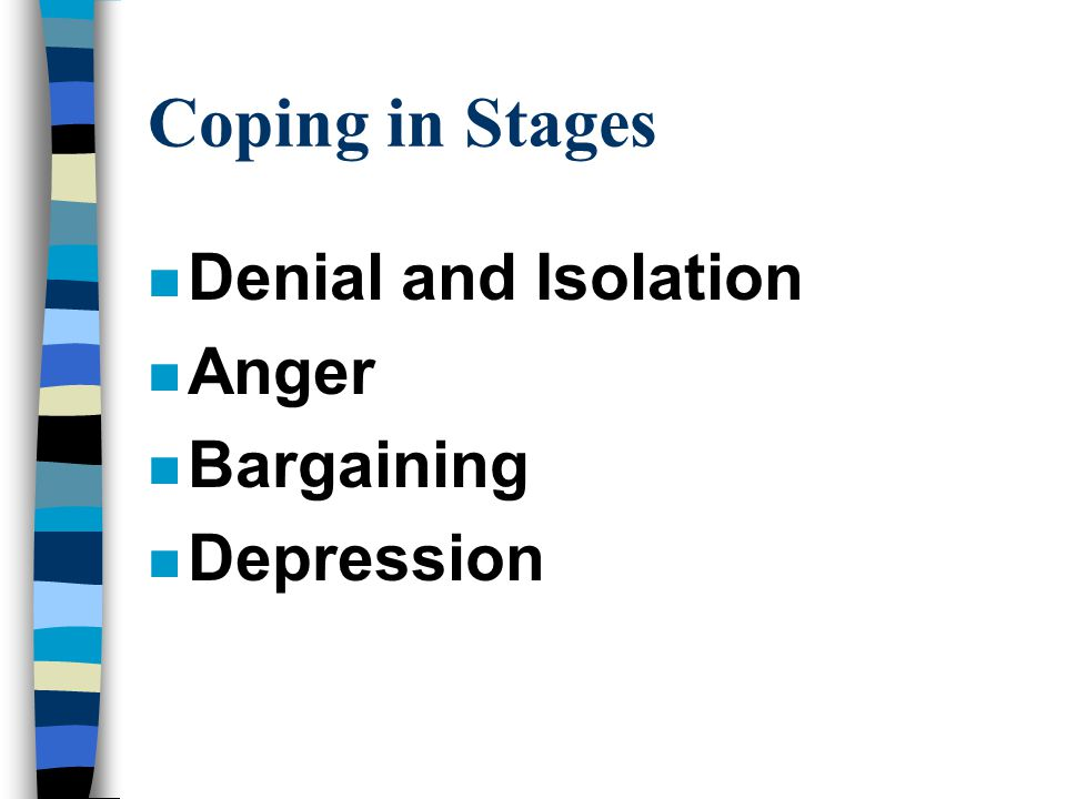 Coping in Stages n Denial and Isolation n Anger n Bargaining n Depression