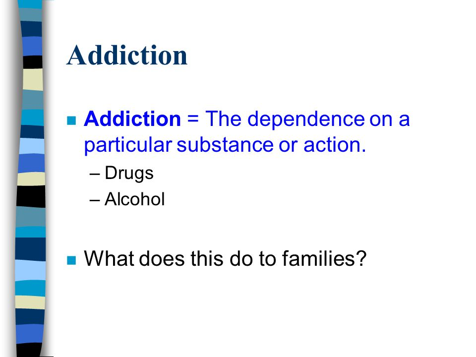 Addiction n Addiction = The dependence on a particular substance or action.