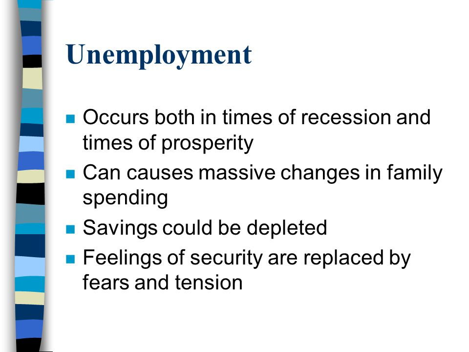 Unemployment n Occurs both in times of recession and times of prosperity n Can causes massive changes in family spending n Savings could be depleted n Feelings of security are replaced by fears and tension