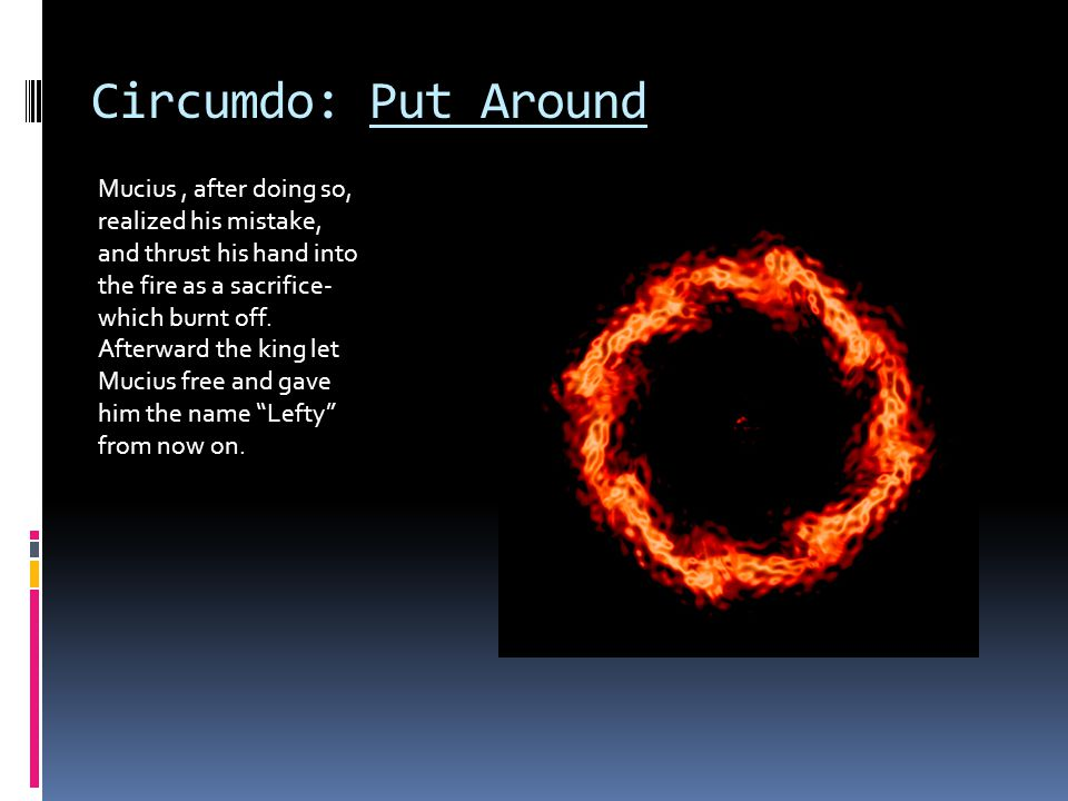 Circumdo: Put Around Mucius, after doing so, realized his mistake, and thrust his hand into the fire as a sacrifice- which burnt off.