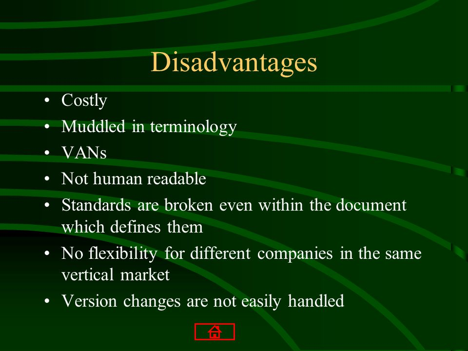 Disadvantages Costly Muddled in terminology VANs Not human readable Standards are broken even within the document which defines them No flexibility for different companies in the same vertical market Version changes are not easily handled