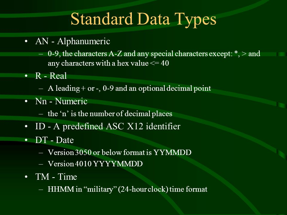 Standard Data Types AN - Alphanumeric –0-9, the characters A-Z and any special characters except: *, > and any characters with a hex value <= 40 R - Real –A leading + or -, 0-9 and an optional decimal point Nn - Numeric –the 'n' is the number of decimal places ID - A predefined ASC X12 identifier DT - Date –Version 3050 or below format is YYMMDD –Version 4010 YYYYMMDD TM - Time –HHMM in military (24-hour clock) time format