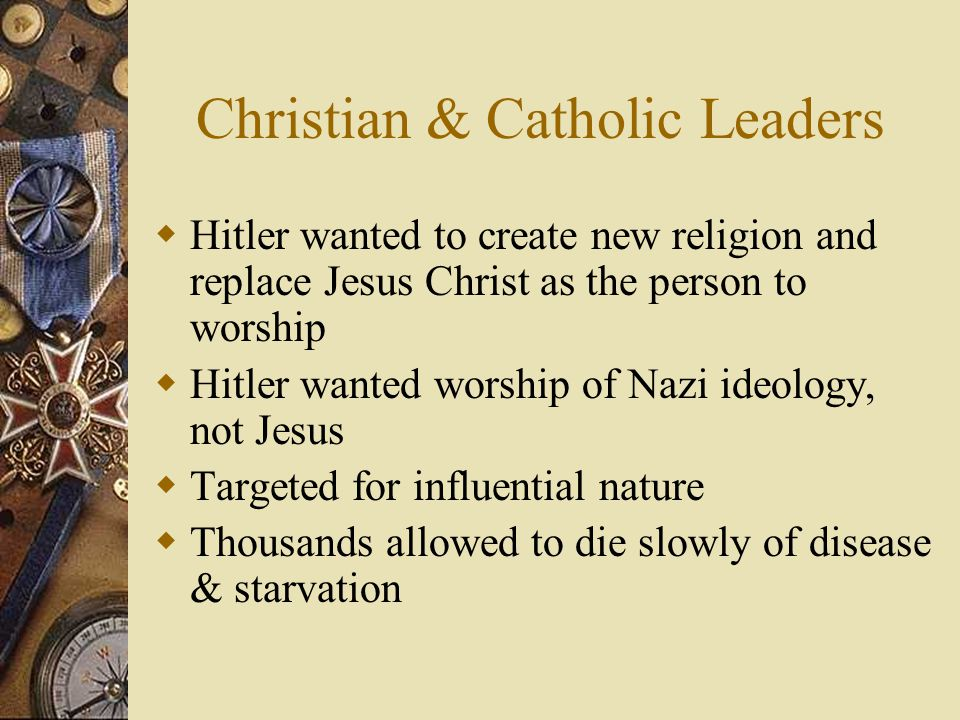 Christian & Catholic Leaders  Hitler wanted to create new religion and replace Jesus Christ as the person to worship  Hitler wanted worship of Nazi ideology, not Jesus  Targeted for influential nature  Thousands allowed to die slowly of disease & starvation