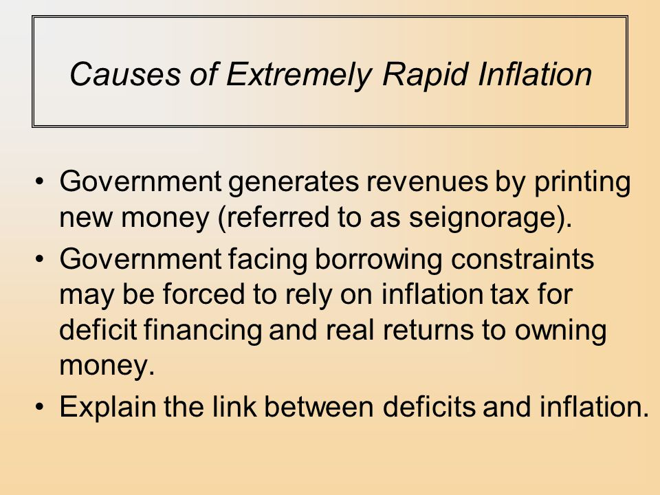Causes of Extremely Rapid Inflation Government generates revenues by printing new money (referred to as seignorage).