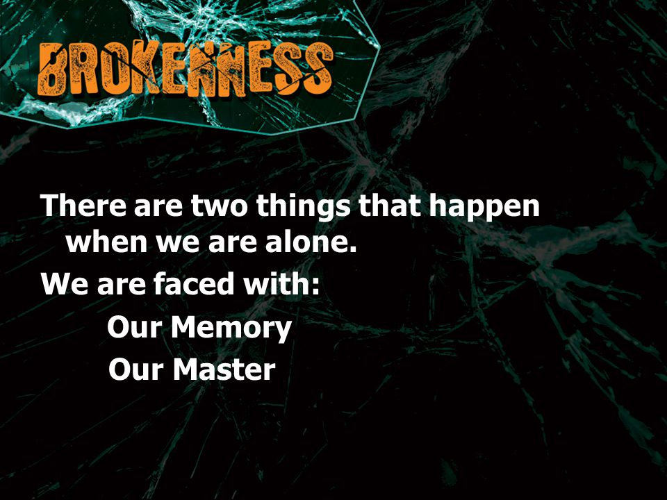 There are two things that happen when we are alone. We are faced with: Our Memory Our Master