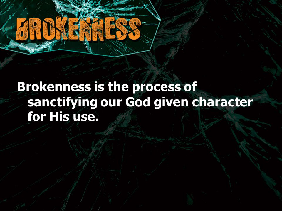 Brokenness is the process of sanctifying our God given character for His use.