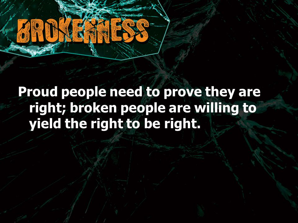 Proud people need to prove they are right; broken people are willing to yield the right to be right.