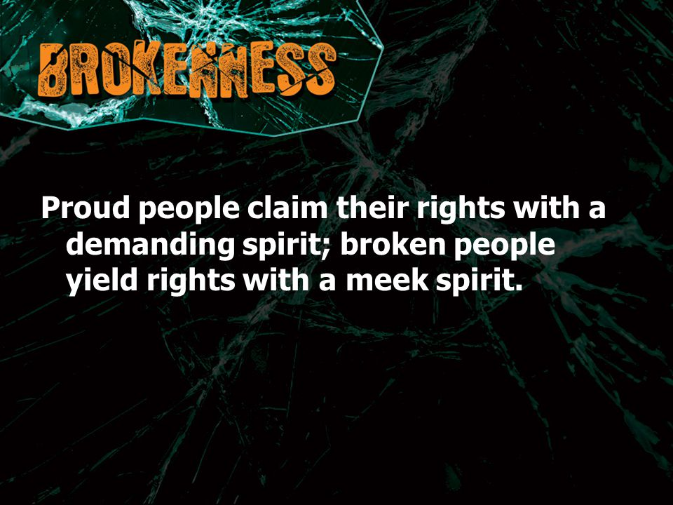Proud people claim their rights with a demanding spirit; broken people yield rights with a meek spirit.