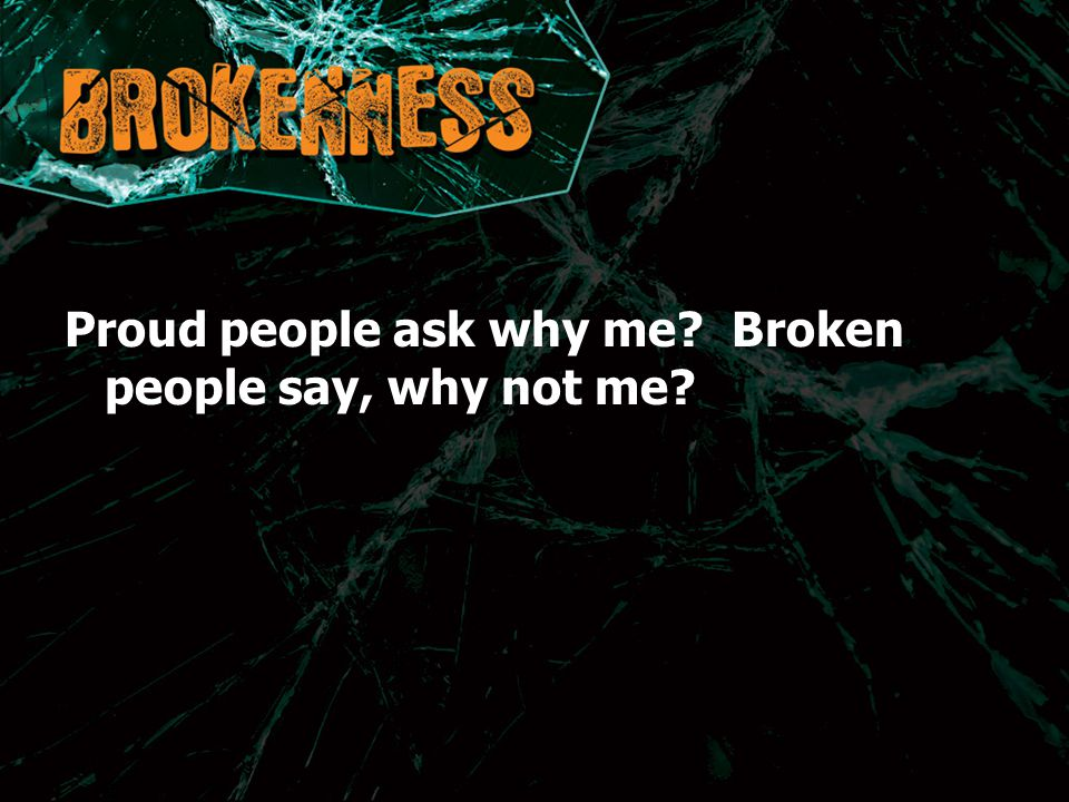 Proud people ask why me? Broken people say, why not me?