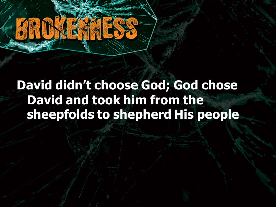 David didn't choose God; God chose David and took him from the sheepfolds to shepherd His people