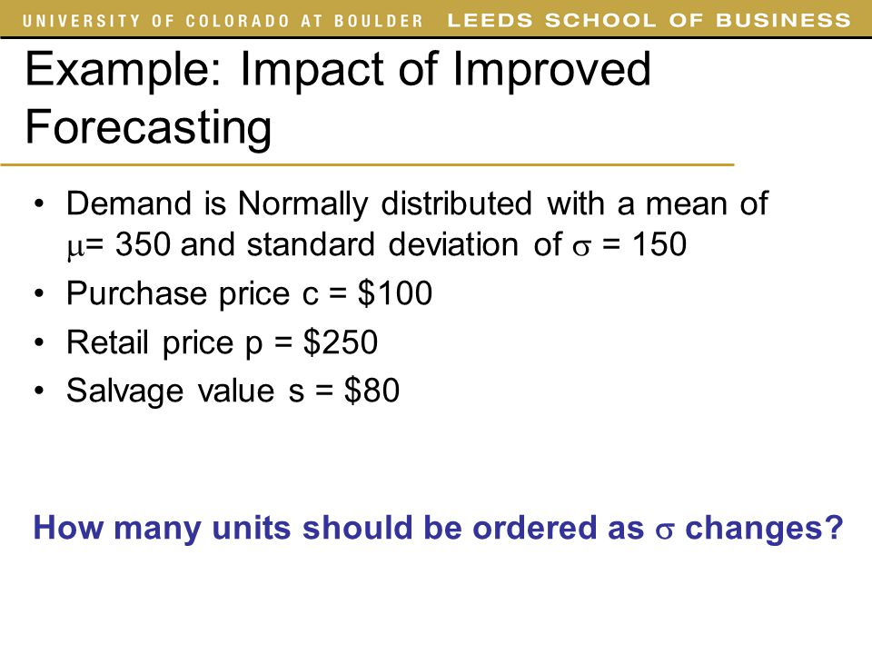 Example: Impact of Improved Forecasting Demand is Normally distributed with a mean of  = 350 and standard deviation of  = 150 Purchase price c = $10
