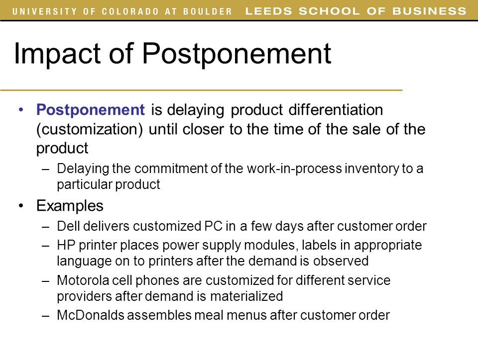 Impact of Postponement Postponement is delaying product differentiation (customization) until closer to the time of the sale of the product –Delaying