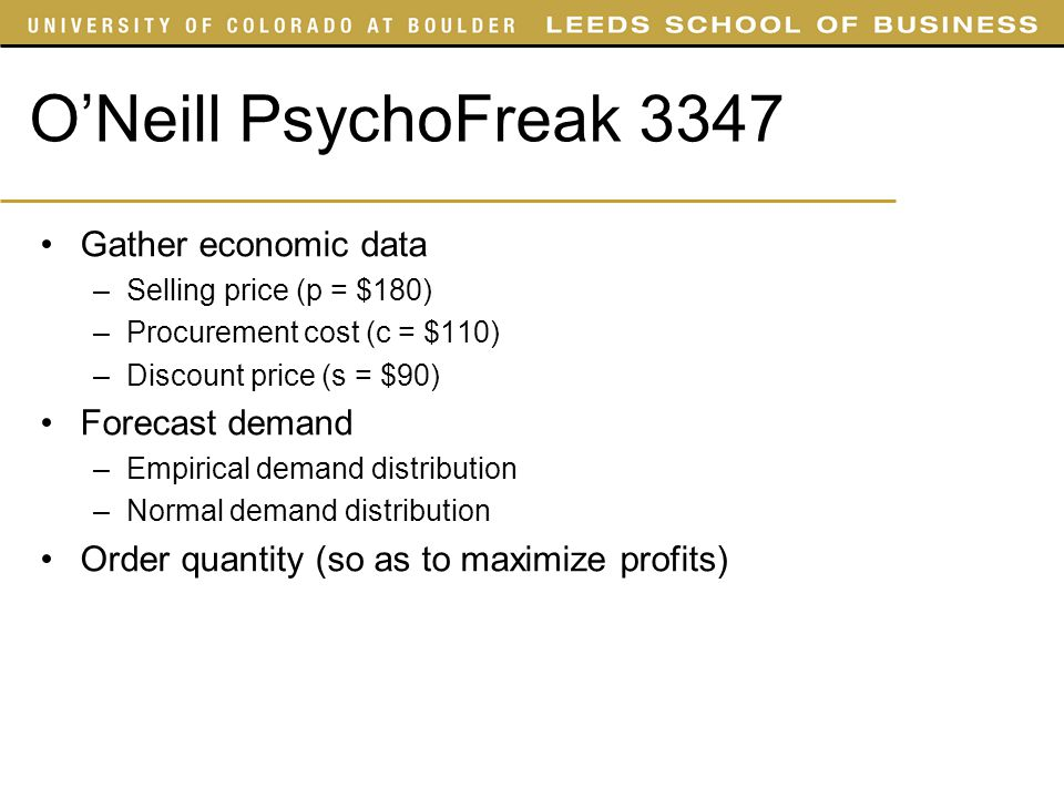 O'Neill PsychoFreak 3347 Gather economic data –Selling price (p = $180) –Procurement cost (c = $110) –Discount price (s = $90) Forecast demand –Empiri