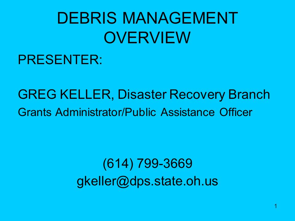 1 DEBRIS MANAGEMENT OVERVIEW PRESENTER: GREG KELLER, Disaster Recovery Branch Grants Administrator/Public Assistance Officer (614) 799-3669 gkeller@dps.state.oh.us